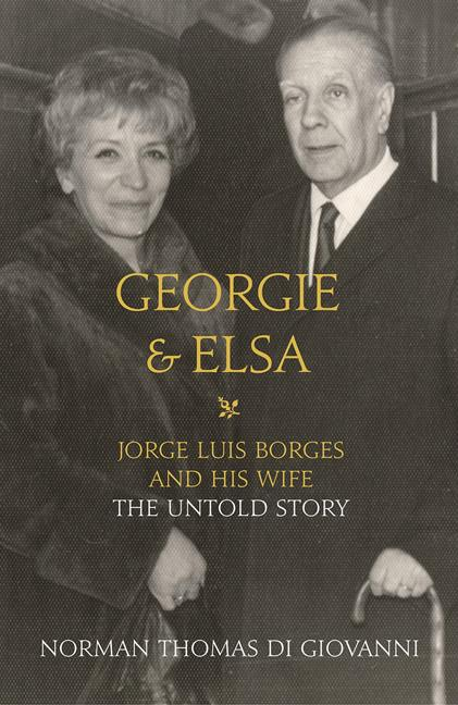Georgie and Elsa: Jorge Luis Borges and His Wife: The Untold Story. Norman Di Giovanni.