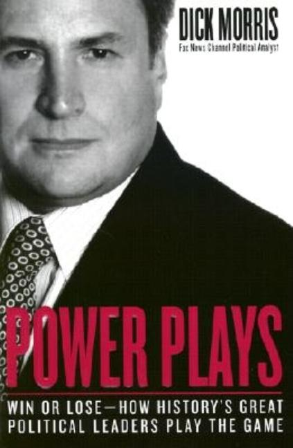 Power Plays: Win or Lose--How History's Great Political Leaders Play the Game. Dick Morris.