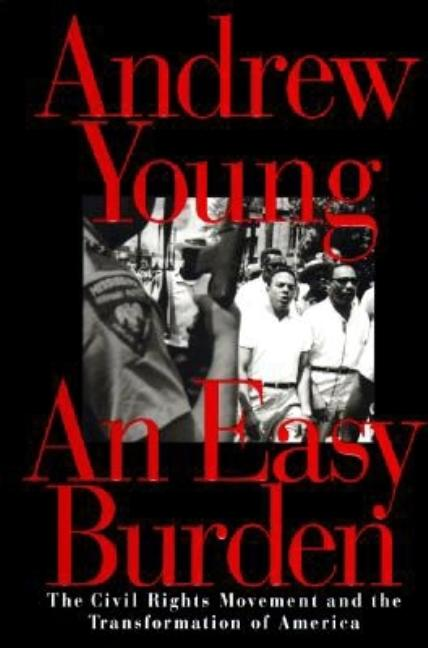 An Easy Burden: The Civil Rights Movement and the Transformation of America. Andrew Young