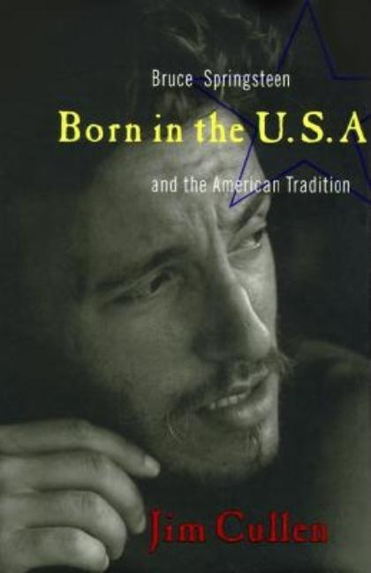 Born in the U.S.A: Bruce Springsteen and the American Tradition. Jim Cullen