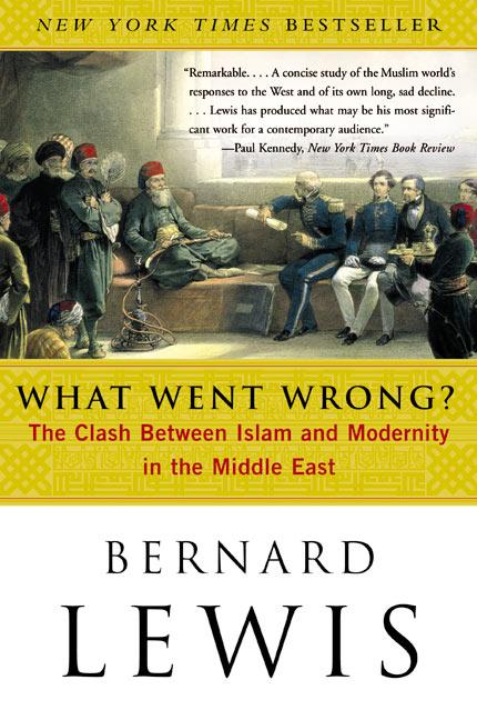 What Went Wrong?: The Clash Between Islam and Modernity in the Middle East. BERNARD LEWIS.