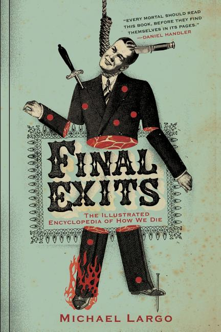 Final Exits: The Illustrated Encyclopedia of How We Die. MICHAEL LARGO.