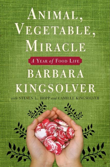 Animal, Vegetable, Miracle: A Year of Food Life. CAMILLE KINGSOLVER BARBARA KINGSOLVER, STEVEN L. HOPP.