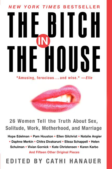 The Bitch in the House: 26 Women Tell the Truth About Sex, Solitude, Work, Motherhood, and...