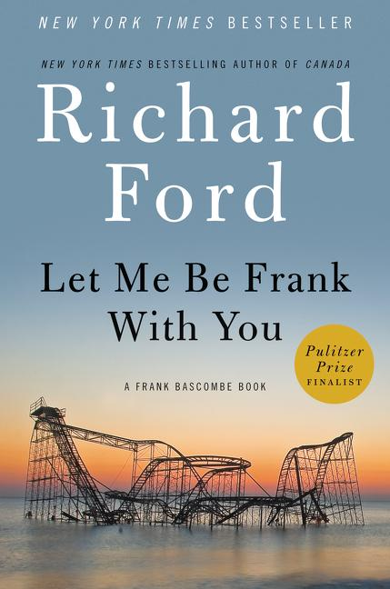 Let Me Be Frank With You. Richard Ford.
