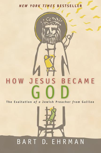 How Jesus Became God: The Exaltation of a Jewish Preacher from Galilee. Bart D. Ehrman