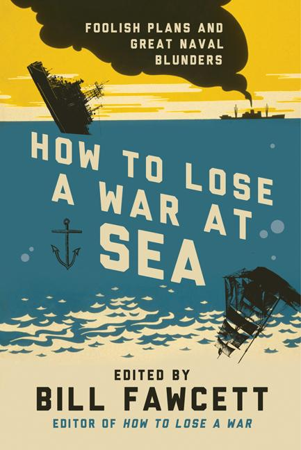 How to Lose a War at Sea: Foolish Plans and Great Naval Blunders