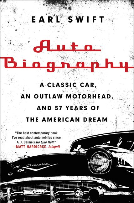 Auto Biography: A Classic Car, an Outlaw Motorhead, and 57 Years of the American Dream. Earl Swift.