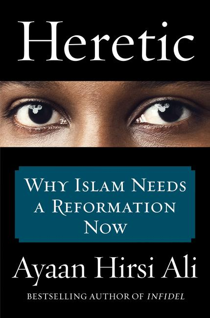 Heretic: Why Islam Needs Reformation Now. Ayaan Hirsi Ali