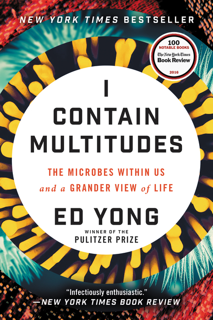 I Contain Multitudes: The Microbes Within Us and a Grander View of Life. Ed Yong.