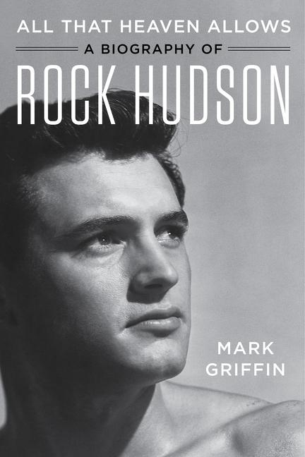 All That Heaven Allows: A Biography of Rock Hudson. Mark Griffin