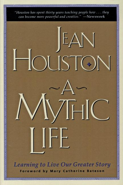 A Mythic Life: Learning to Live our Greater Story. Jean Houston.