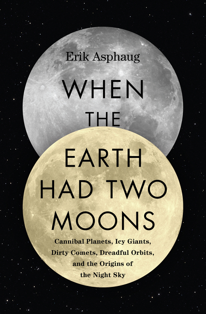 When the Earth Had Two Moons: Cannibal Planets, Icy Giants, Dirty Comets, Dreadful Orbits, and...