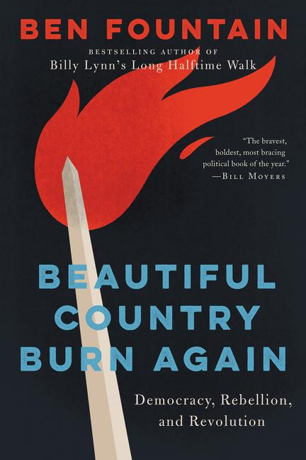 Beautiful Country Burn Again: Democracy, Rebellion, and Revolution. Ben Fountain.