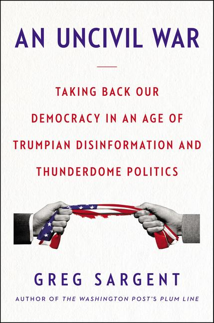 An Uncivil War: Taking Back Our Democracy in an Age of Trumpian Disinformation and Thunderdome Politics. Greg Sargent.