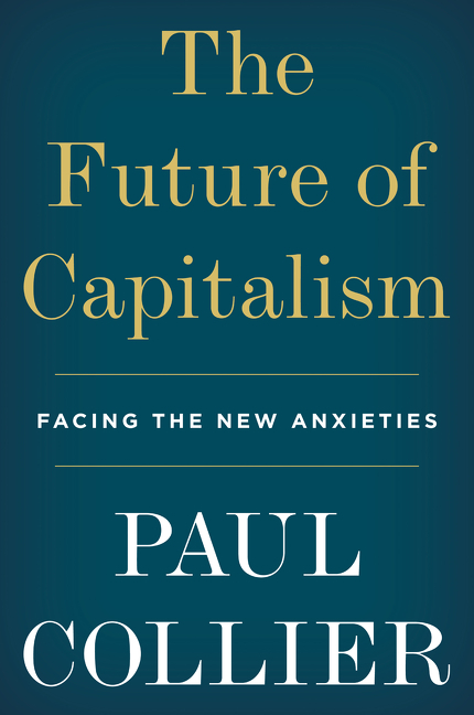 The Future of Capitalism: Facing the New Anxieties. Paul Collier