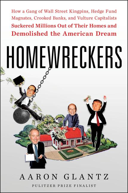 Homewreckers: How a Gang of Wall Street Kingpins, Hedge Fund Magnates, Crooked Banks, and Vulture Capitalists Suckered Millions Out. Aaron Glantz.