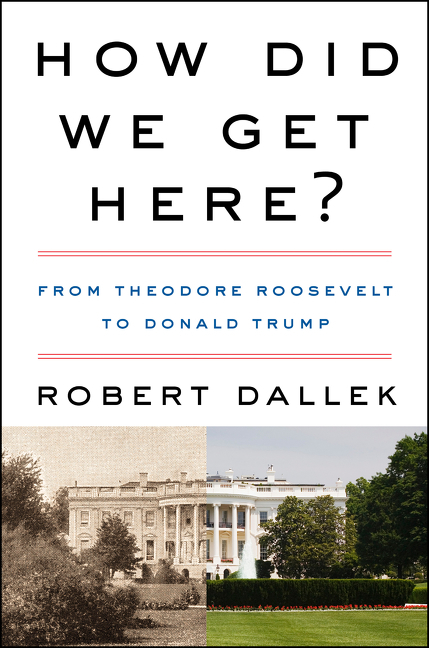 How Did We Get Here?: From Theodore Roosevelt to Donald Trump. Robert Dallek.