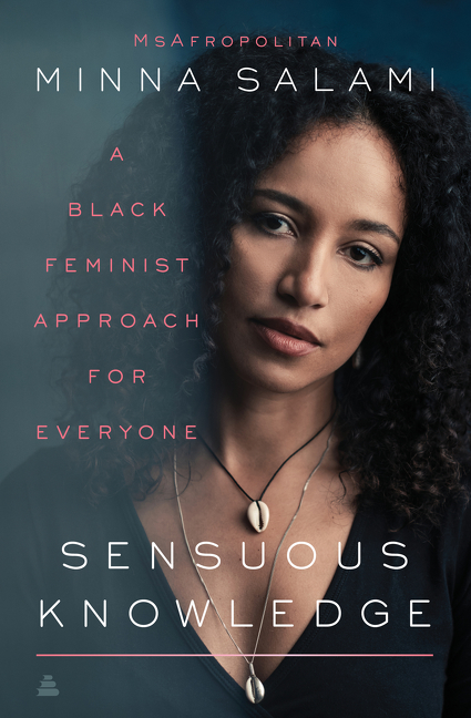 Sensuous Knowledge: A Black Feminist Approach for Everyone. Minna Salami