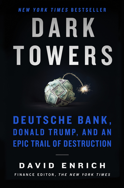 Dark Towers: Deutsche Bank, Donald Trump, and an Epic Trail of Destruction. David Enrich.