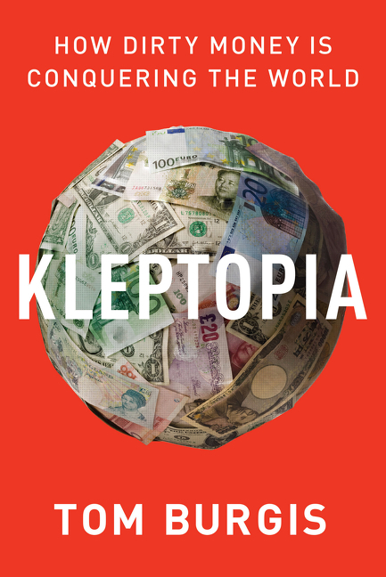 Kleptopia: How Dirty Money Is Conquering the World. Tom Burgis