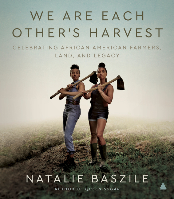 We Are Each Other's Harvest: Celebrating African American Farmers, Land, and Legacy. Natalie Baszile.