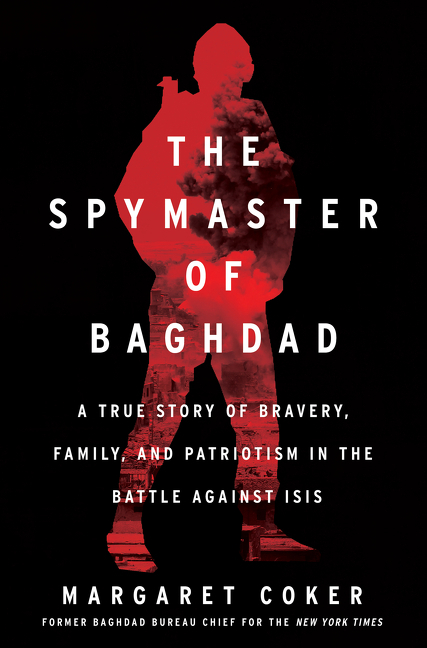 The Spymaster of Baghdad: A True Story of Bravery, Family, and Patriotism in the Battle against ISIS. Margaret Coker.