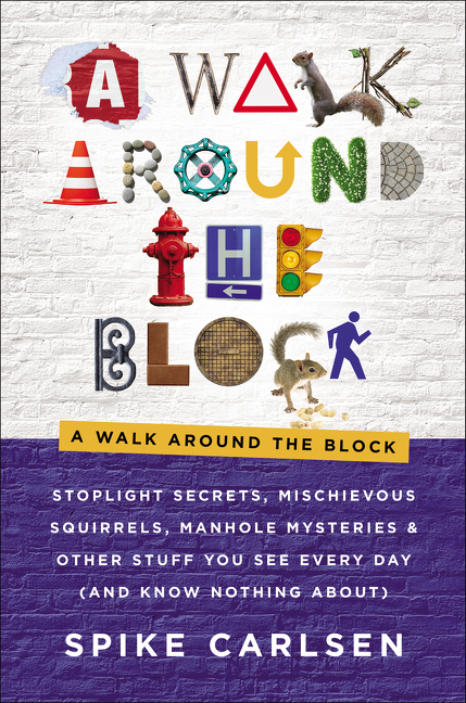 A Walk Around the Block: Stoplight Secrets, Mischievous Squirrels, Manhole Mysteries & Other...