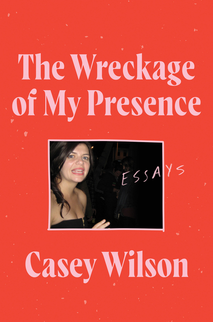 The Wreckage of My Presence: Essays. Casey Wilson