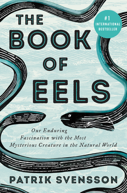 The Book of Eels: Our Enduring Fascination with the Most Mysterious Creature in the Natural World. Patrik Svensson.