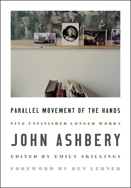 Parallel Movement of the Hands: Five Unfinished Longer Works. John Ashbery.