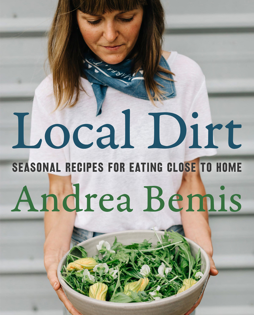 Local Dirt: Seasonal Recipes for Eating Close to Home (Farm-to-Table Cookbooks). Andrea Bemis
