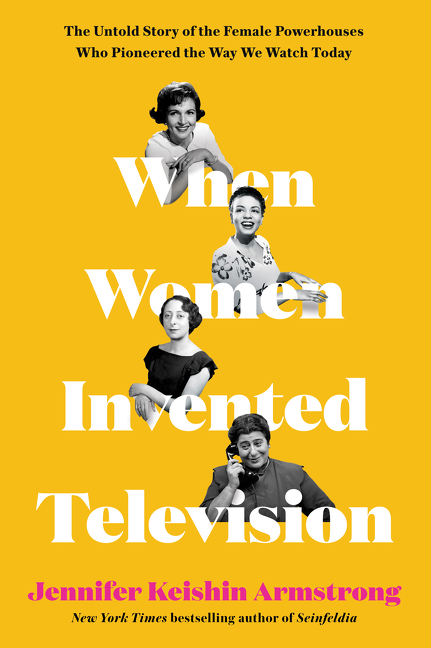When Women Invented Television: The Untold Story of the Female Powerhouses Who Pioneered the Way...