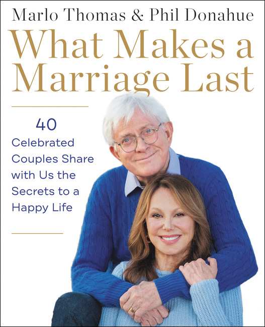 What Makes a Marriage Last: 40 Celebrated Couples Share with Us the Secrets to a Happy Life....