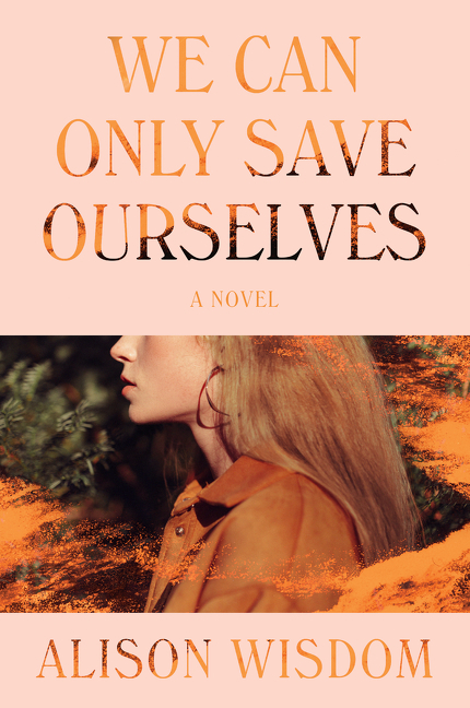 We Can Only Save Ourselves: A Novel. Alison Wisdom