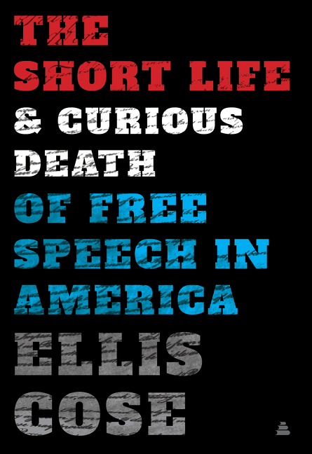 The Short Life and Curious Death of Free Speech in America. Ellis Cose