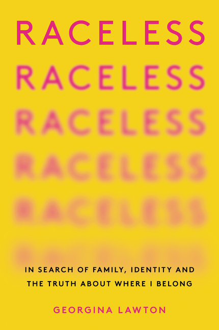 Raceless: In Search of Family, Identity, and the Truth About Where I Belong. Georgina Lawton.