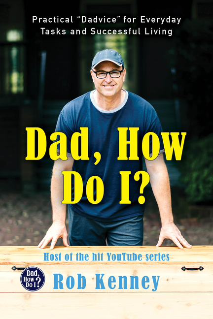 Dad, How Do I?: Practical 'Dadvice' for Everyday Tasks and Successful Living. Rob Kenney