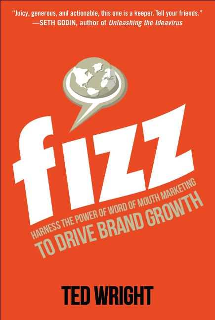 Fizz: Harness the Power of Word of Mouth Marketing to Drive Brand Growth. Ted Wright