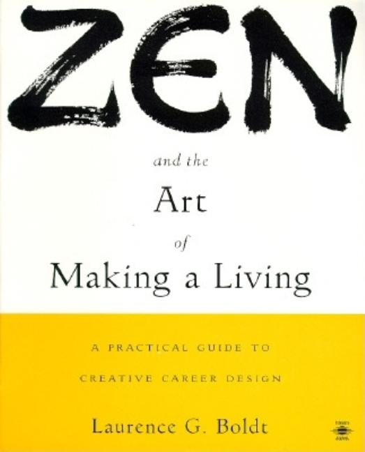 Zen and the Art of Making a Living: A Practical Guide to Creative Career Design. Laurence G. Boldt