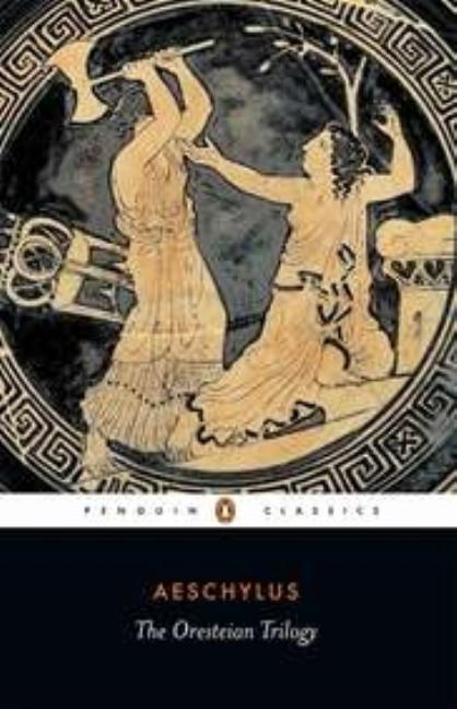 The Oresteian Trilogy: Agamemnon; The Choephori; The Eumenides (Penguin Classics). AESCHYLUS