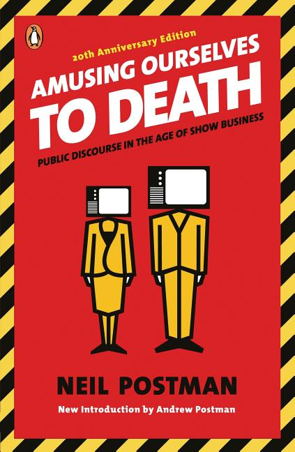 Amusing Ourselves to Death : Public Discourse in the Age of Show Business. NEIL POSTMAN