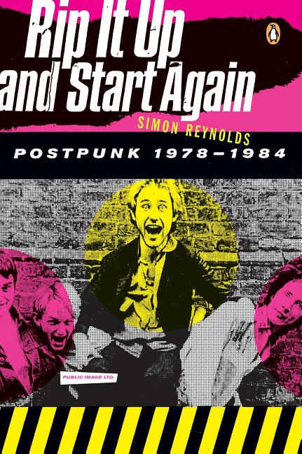 Rip It Up And Start Again : Postpunk 1978-1984. SIMON REYNOLDS.