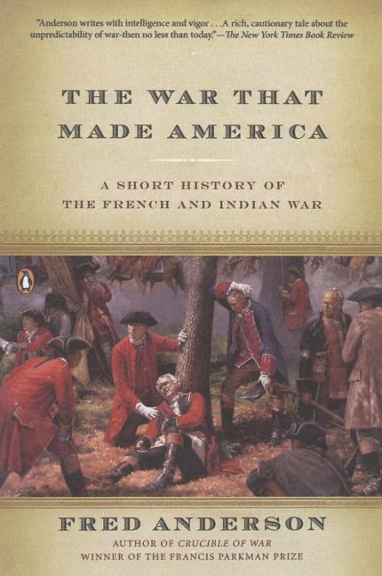 The War That Made America: A Short History of the French and Indian War. Fred Anderson.