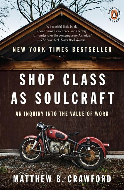 Shop Class as Soulcraft: An Inquiry into the Value of Work. Matthew B. Crawford.