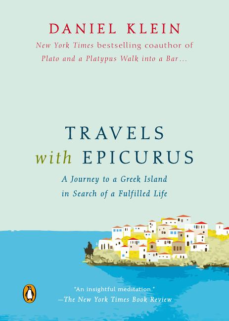 Travels with Epicurus: A Journey to a Greek Island in Search of a Fulfilled Life. Daniel Klein