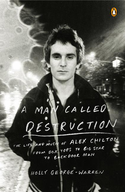 A Man Called Destruction: The Life and Music of Alex Chilton, From Box Tops to Big Star to...
