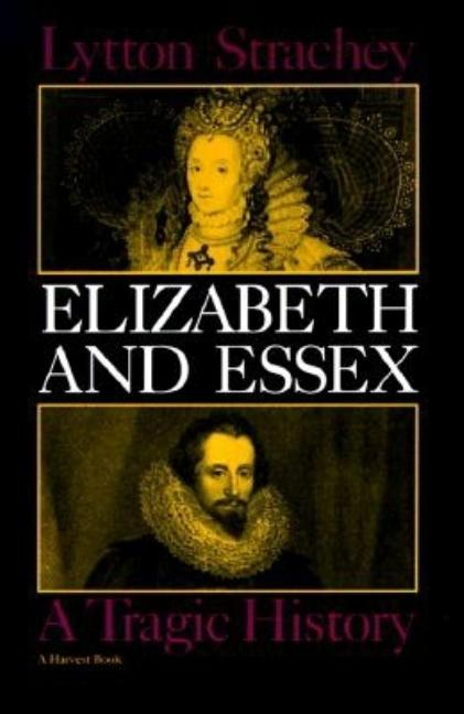Elizabeth and Essex: A Tragic History. Lytton Strachey