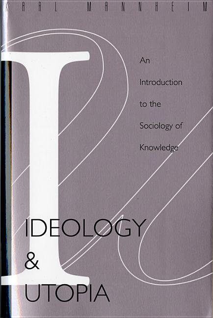 Ideology and Utopia: An Introduction to the SOCIOLOGY (740) of Knowledge. KARL MANNHEIM.