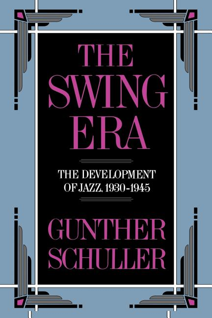 Swing Era : The Development of Jazz, 1930-1945. GUNTHER SCHULLER.